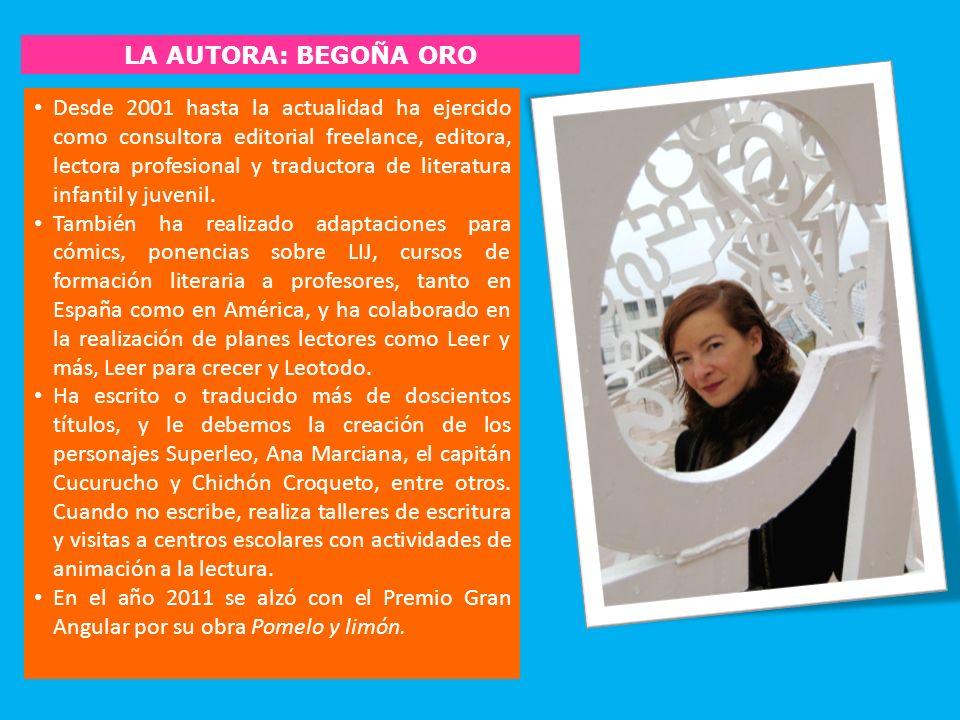 LA AUTORA: BEGOÑA ORO Desde 2001 hasta la actualidad ha ejercido como consultora editorial freelance, editora, lectora profesional y traductora de lit