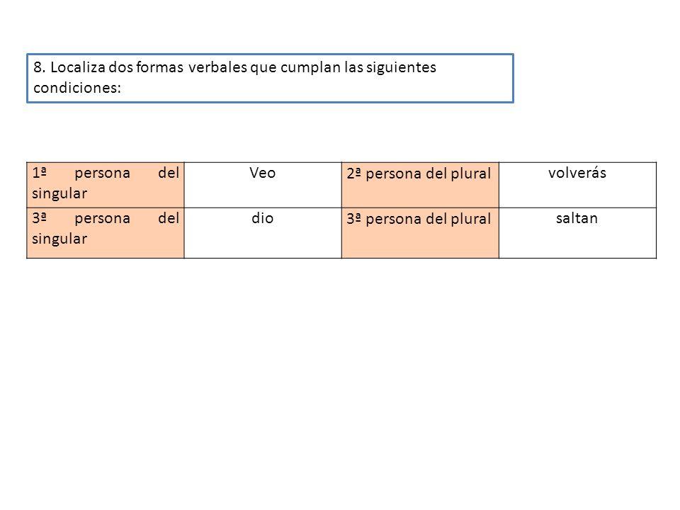 1ª persona del singular Veo2ª persona del pluralvolverás 3ª persona del singular dio3ª persona del pluralsaltan 8. Localiza dos formas verbales que cu