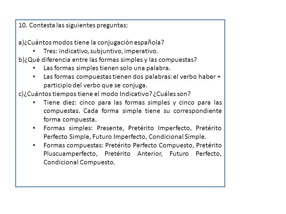 10. Contesta las siguientes preguntas: a)¿Cuántos modos tiene la conjugación española? Tres: indicativo, subjuntivo, imperativo. b)¿Qué diferencia ent