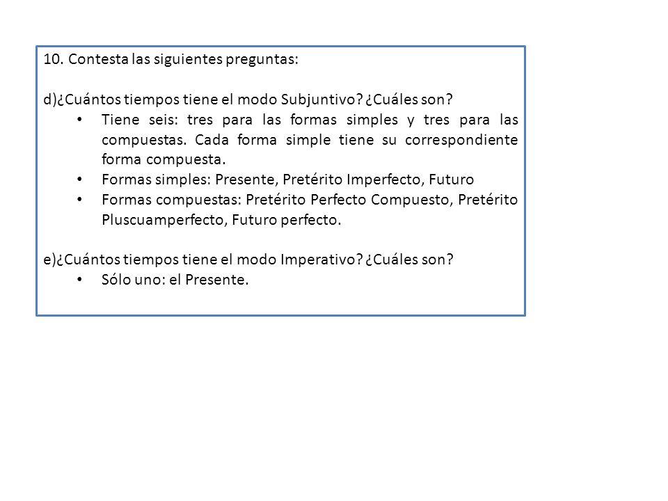 10. Contesta las siguientes preguntas: d)¿Cuántos tiempos tiene el modo Subjuntivo? ¿Cuáles son? Tiene seis: tres para las formas simples y tres para