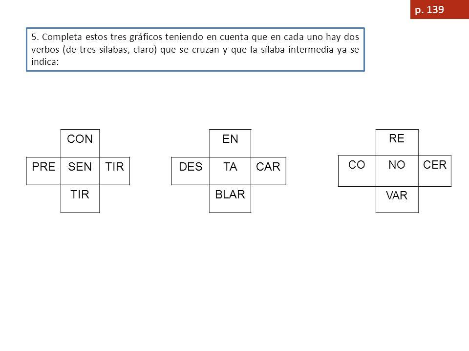 p. 139 5. Completa estos tres gráficos teniendo en cuenta que en cada uno hay dos verbos (de tres sílabas, claro) que se cruzan y que la sílaba interm