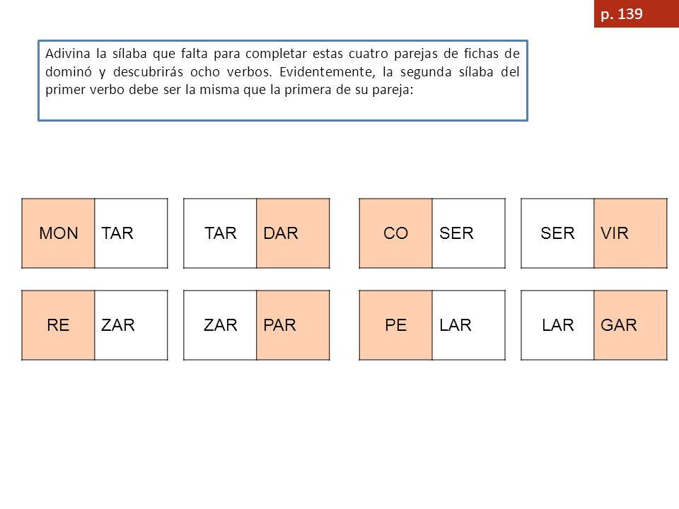 p. 139 Adivina la sílaba que falta para completar estas cuatro parejas de fichas de dominó y descubrirás ocho verbos. Evidentemente, la segunda sílaba