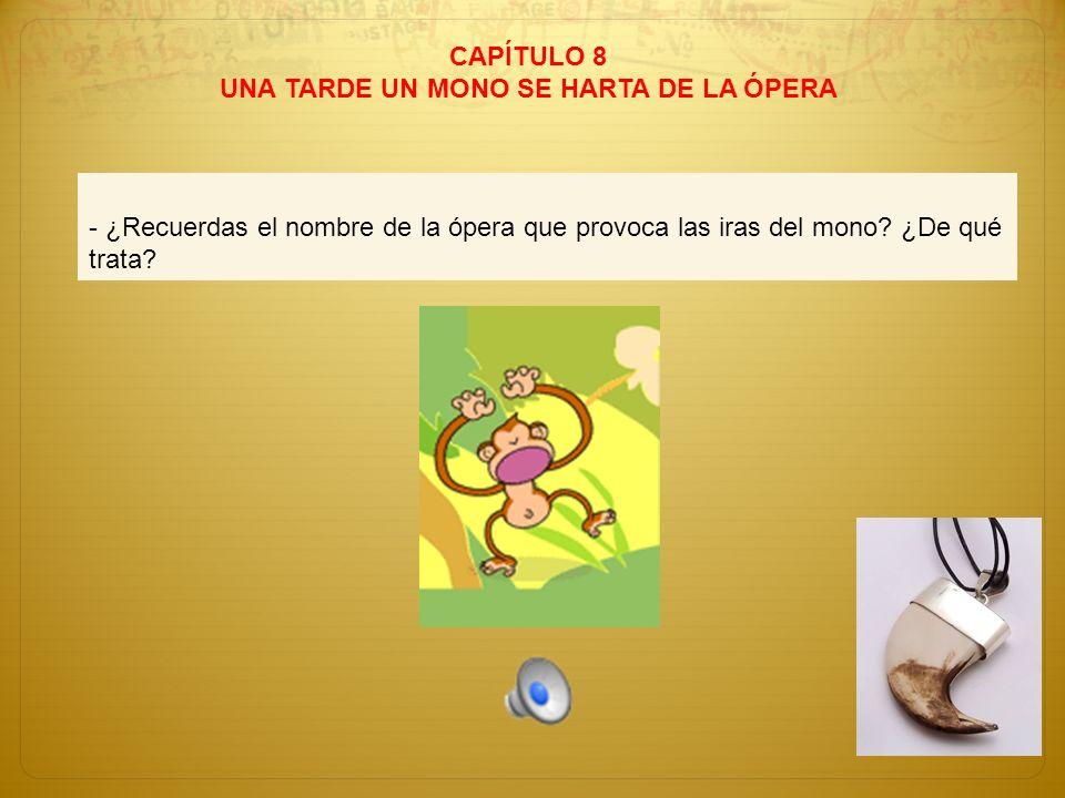 CAPÍTULO 8 UNA TARDE UN MONO SE HARTA DE LA ÓPERA - ¿Recuerdas el nombre de la ópera que provoca las iras del mono? ¿De qué trata?