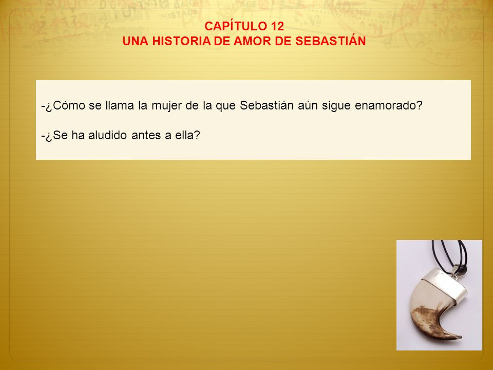CAPÍTULO 12 UNA HISTORIA DE AMOR DE SEBASTIÁN -¿Cómo se llama la mujer de la que Sebastián aún sigue enamorado? -¿Se ha aludido antes a ella?