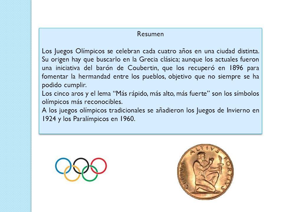 Resumen Los Juegos Olímpicos se celebran cada cuatro años en una ciudad distinta. Su origen hay que buscarlo en la Grecia clásica; aunque los actuales