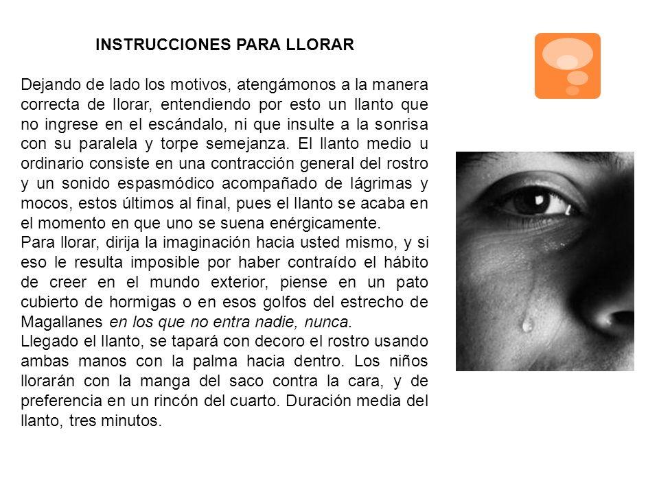 INSTRUCCIONES PARA LLORAR Dejando de lado los motivos, atengámonos a la manera correcta de llorar, entendiendo por esto un llanto que no ingrese en el