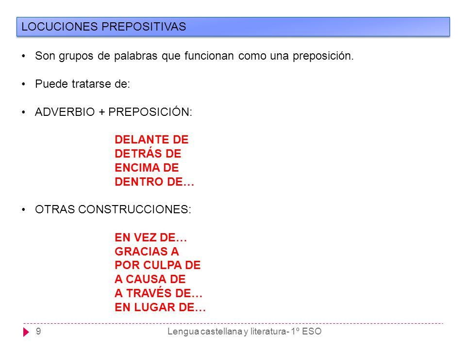 Lengua castellana y literatura- 1º ESO9 LOCUCIONES PREPOSITIVAS Son grupos de palabras que funcionan como una preposición. Puede tratarse de: ADVERBIO