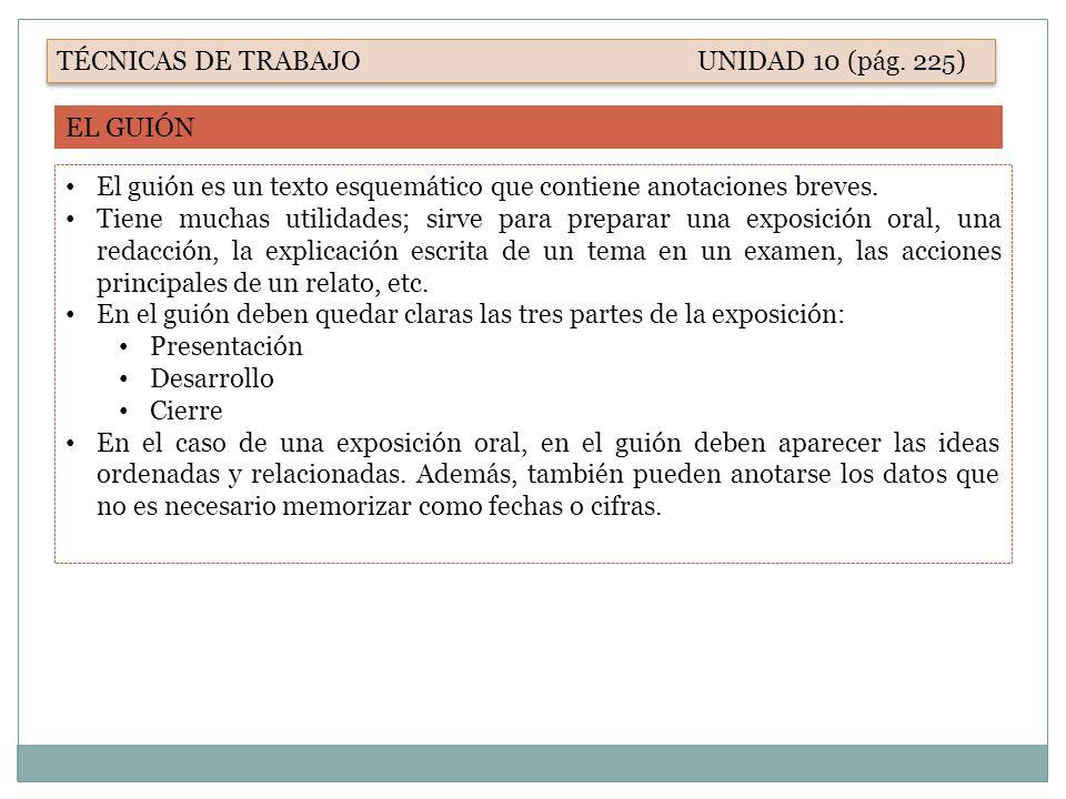 TÉCNICAS DE TRABAJO UNIDAD 10 (pág. 225) EL GUIÓN El guión es un texto esquemático que contiene anotaciones breves. Tiene muchas utilidades; sirve par