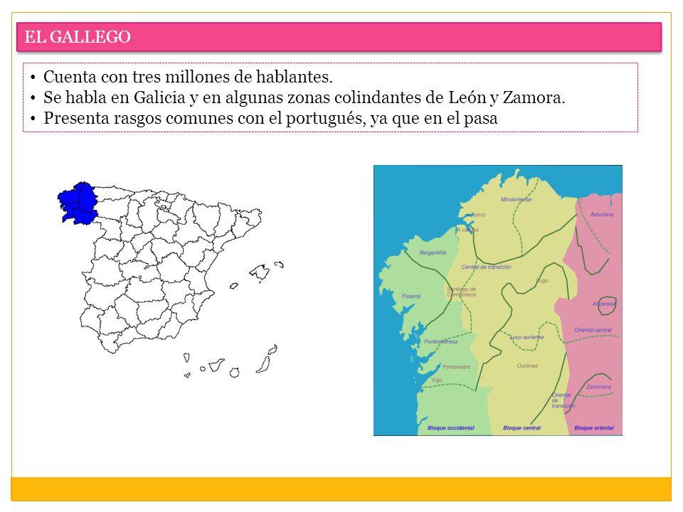 EL GALLEGO Cuenta con tres millones de hablantes. Se habla en Galicia y en algunas zonas colindantes de León y Zamora. Presenta rasgos comunes con el