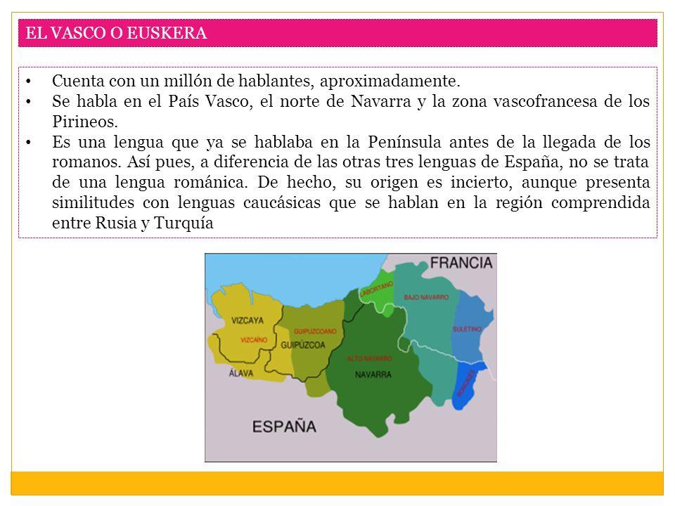 EL VASCO O EUSKERA Cuenta con un millón de hablantes, aproximadamente. Se habla en el País Vasco, el norte de Navarra y la zona vascofrancesa de los P