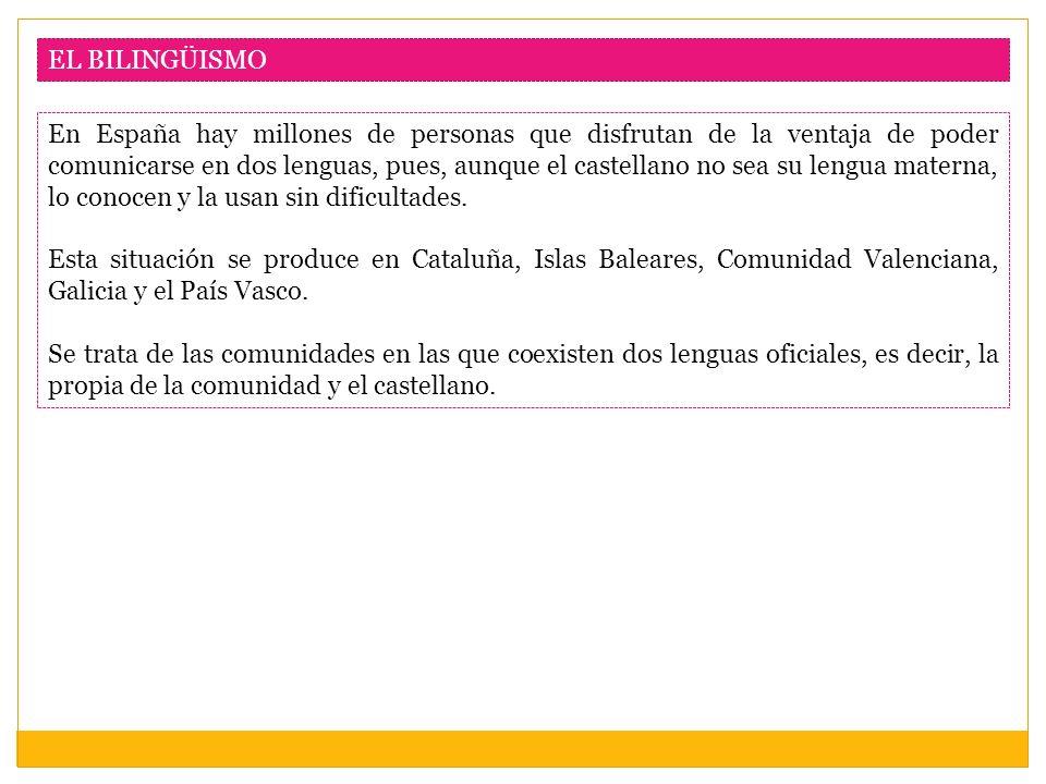 EL BILINGÜISMO En España hay millones de personas que disfrutan de la ventaja de poder comunicarse en dos lenguas, pues, aunque el castellano no sea s