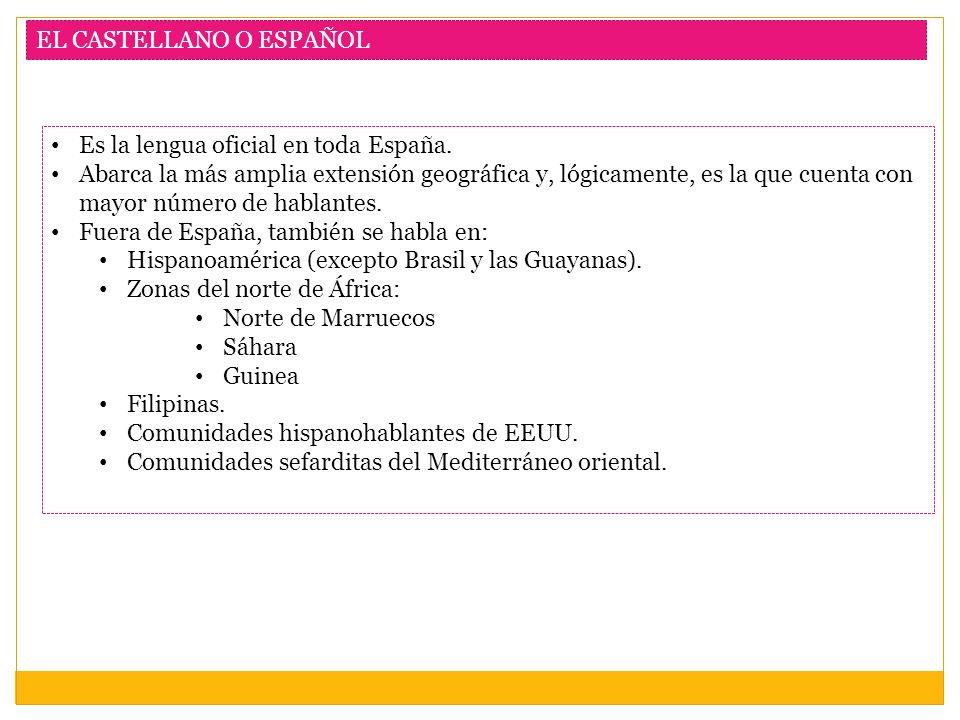 EL CASTELLANO O ESPAÑOL Es la lengua oficial en toda España. Abarca la más amplia extensión geográfica y, lógicamente, es la que cuenta con mayor núme
