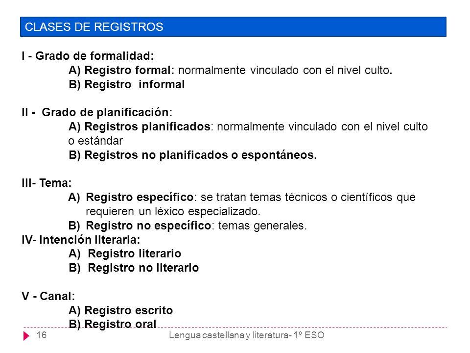 Lengua castellana y literatura- 1º ESO16 CLASES DE REGISTROS I - Grado de formalidad: A) Registro formal: normalmente vinculado con el nivel culto. B)
