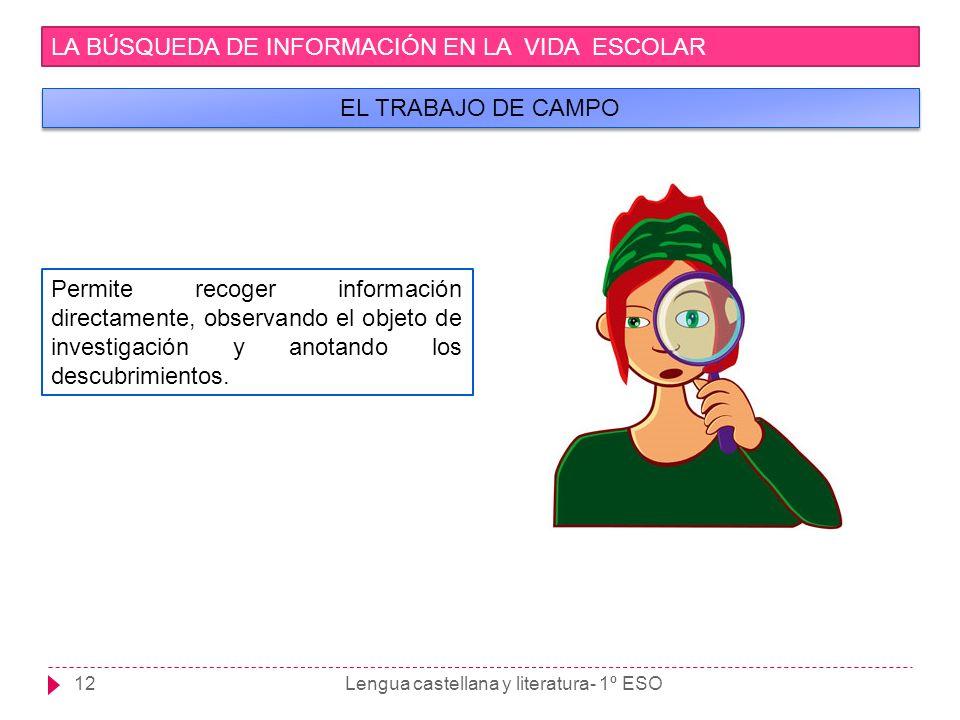 Lengua castellana y literatura- 1º ESO12 LA BÚSQUEDA DE INFORMACIÓN EN LA VIDA ESCOLAR EL TRABAJO DE CAMPO Permite recoger información directamente, o