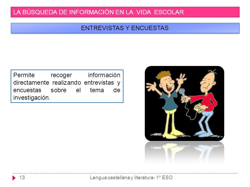 Lengua castellana y literatura- 1º ESO13 LA BÚSQUEDA DE INFORMACIÓN EN LA VIDA ESCOLAR ENTREVISTAS Y ENCUESTAS Permite recoger información directament