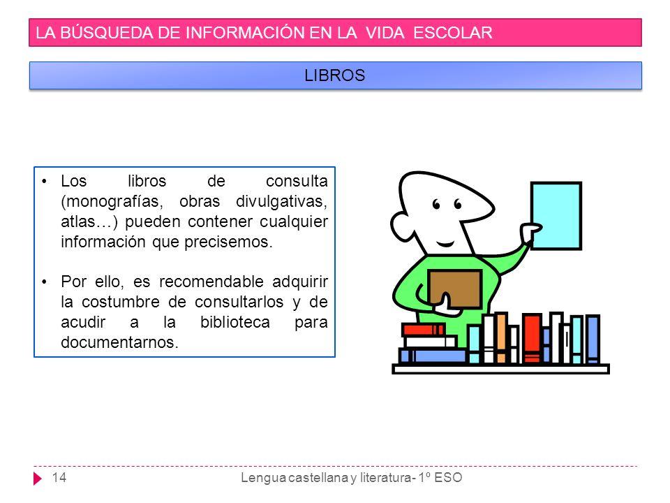 Lengua castellana y literatura- 1º ESO14 LA BÚSQUEDA DE INFORMACIÓN EN LA VIDA ESCOLAR LIBROS Los libros de consulta (monografías, obras divulgativas,