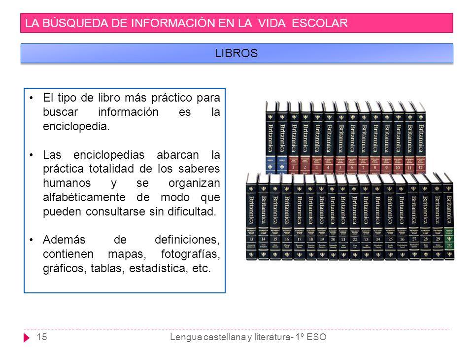 Lengua castellana y literatura- 1º ESO15 LA BÚSQUEDA DE INFORMACIÓN EN LA VIDA ESCOLAR LIBROS El tipo de libro más práctico para buscar información es
