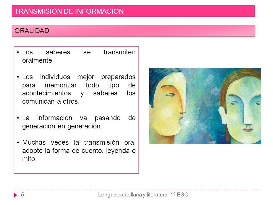Lengua castellana y literatura- 1º ESO5 TRANSMISIÓN DE INFORMACIÓN ORALIDAD Los saberes se transmiten oralmente. Los individuos mejor preparados para