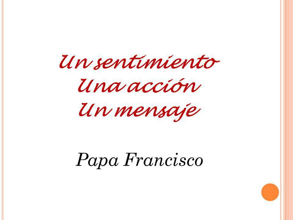 Un sentimiento Una acción Un mensaje Papa Francisco