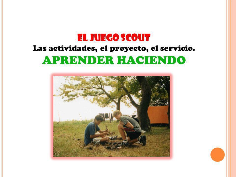 EL JUEGO SCOUT Las actividades, el proyecto, el servicio. APRENDER HACIENDO