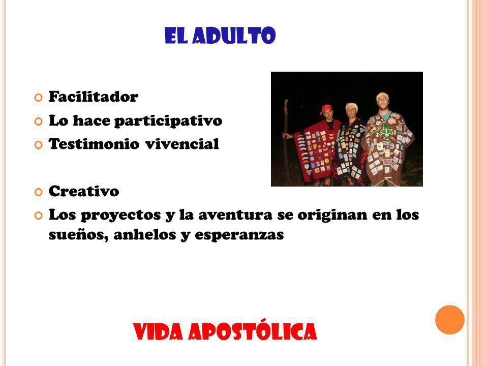 EL ADULTO Facilitador Lo hace participativo Testimonio vivencial Creativo Los proyectos y la aventura se originan en los sueños, anhelos y esperanzas VIDA APOSTÓLICA