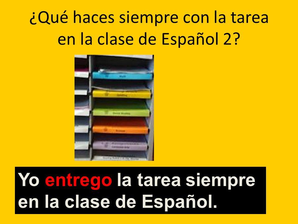 ¿Qué haces siempre con la tarea en la clase de Español 2? Yo entrego la tarea siempre en la clase de Español.