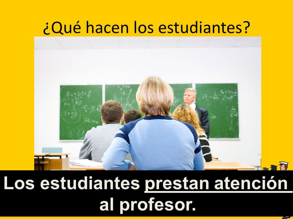 ¿Qué hacen los estudiantes? Los estudiantes prestan atención al profesor.
