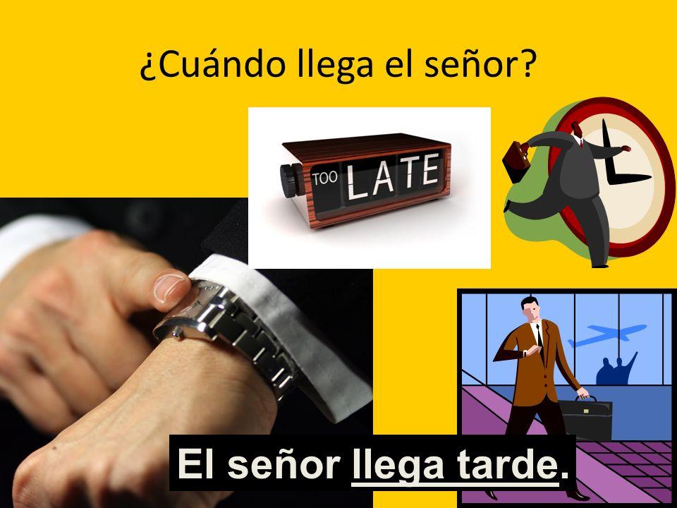 ¿Cuándo llega el señor? Al El señor llega tarde.