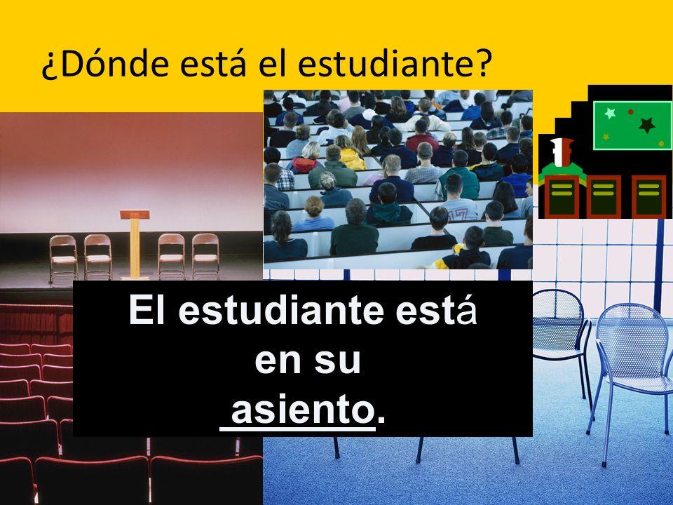 ¿Dónde está el estudiante? El estudiante está en su asiento.