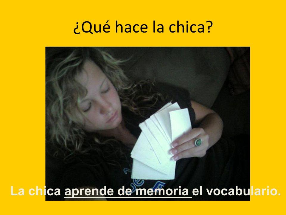 ¿Qué hace la chica? La chica aprende de memoria el vocabulario.