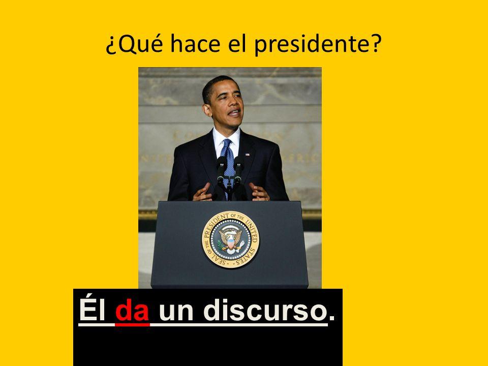 ¿Qué hace el presidente? Él da un discurso.