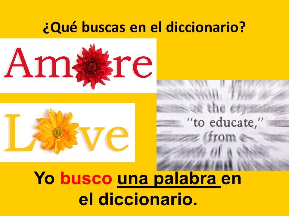 ¿Qué buscas en el diccionario? Yo busco una palabra en el diccionario.