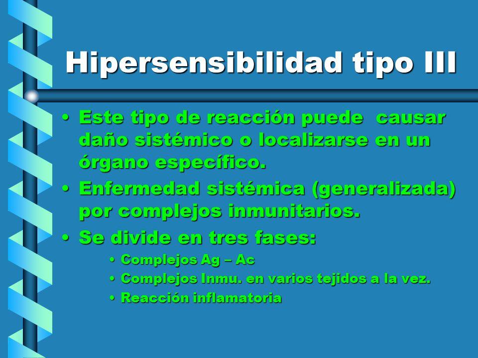 Hipersensibilidad tipo III Este tipo de reacción puede causar daño sistémico o localizarse en un órgano específico.Este tipo de reacción puede causar