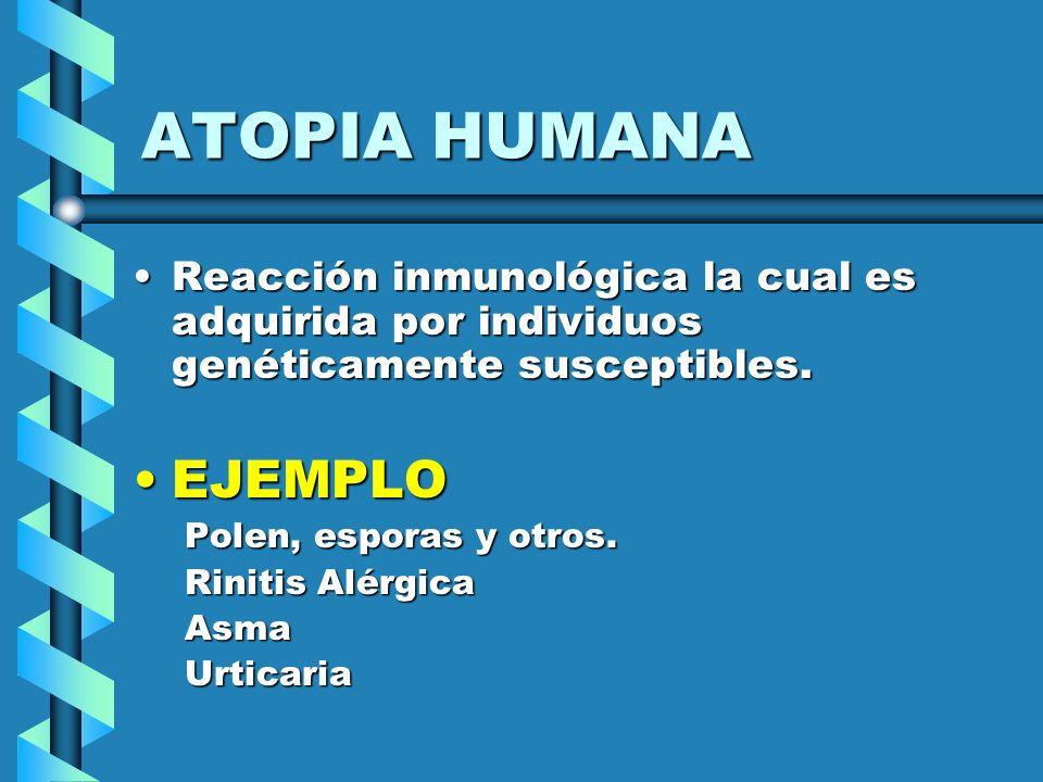 ATOPIA HUMANA Reacción inmunológica la cual es adquirida por individuos genéticamente susceptibles.Reacción inmunológica la cual es adquirida por indi