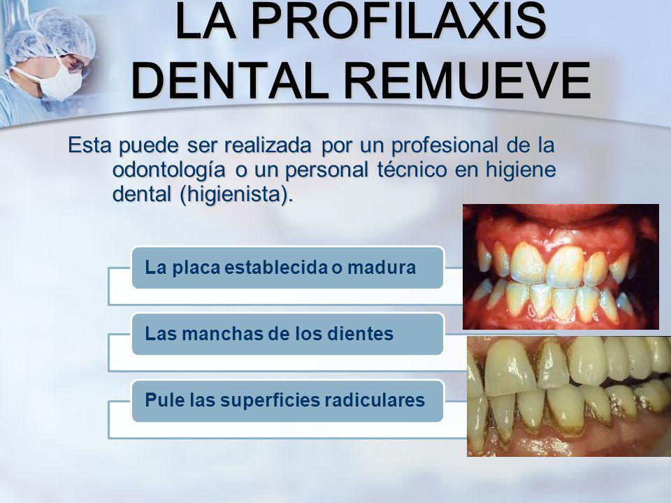 Esta puede ser realizada por un profesional de la odontología o un personal técnico en higiene dental (higienista). LA PROFILAXIS DENTAL REMUEVE La pl