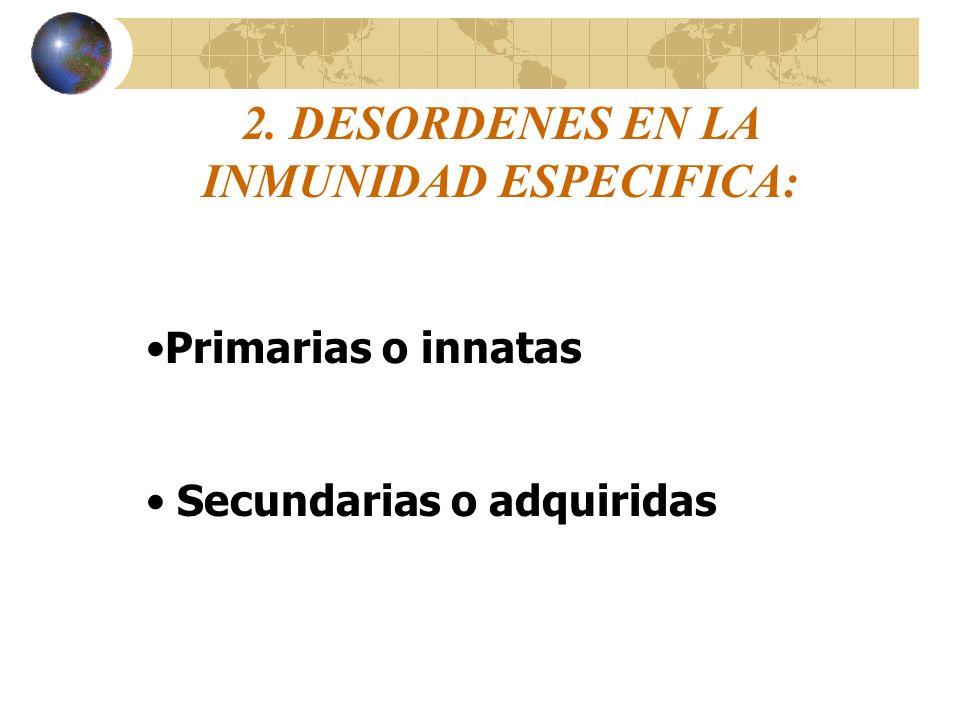 2. DESORDENES EN LA INMUNIDAD ESPECIFICA: Primarias o innatas Secundarias o adquiridas