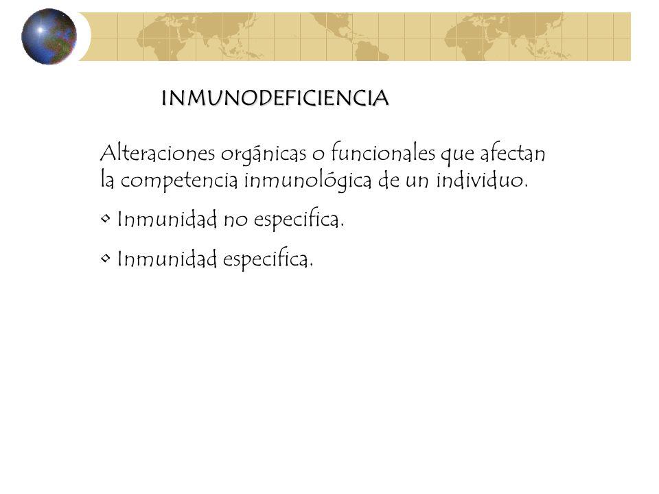 INMUNODEFICIENCIA Alteraciones orgánicas o funcionales que afectan la competencia inmunológica de un individuo. Inmunidad no especifica. Inmunidad esp