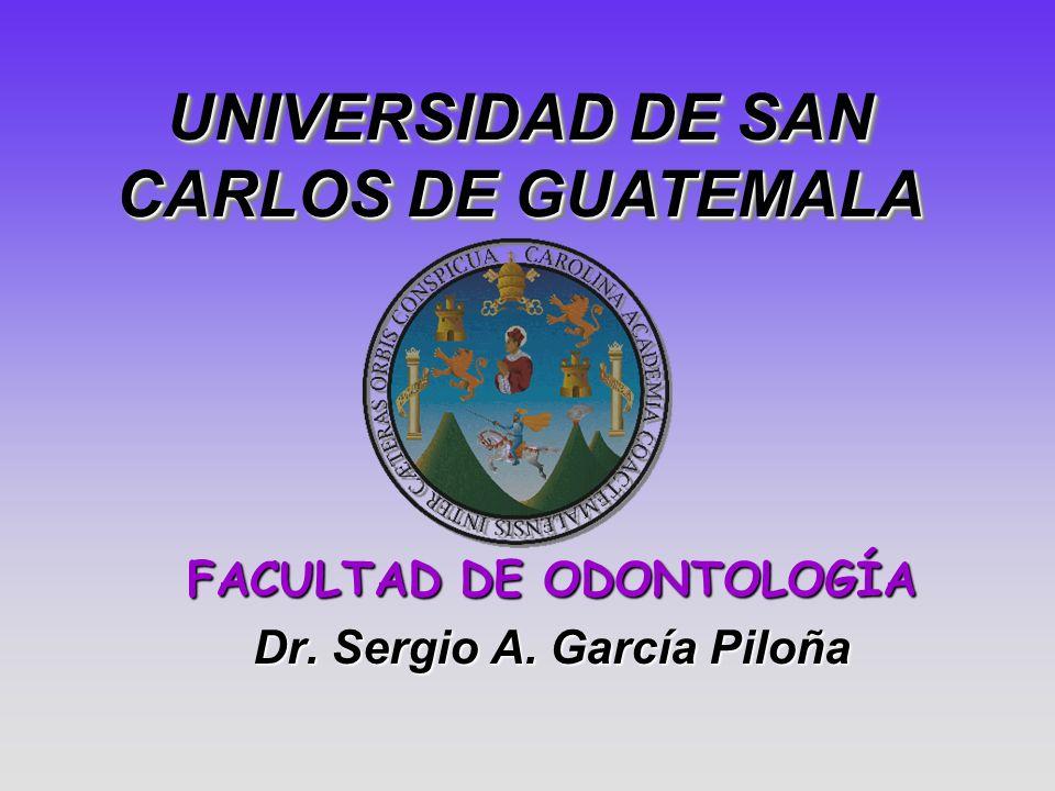 FACULTAD DE ODONTOLOGÍA Dr. Sergio A. García Piloña UNIVERSIDAD DE SAN CARLOS DE GUATEMALA UNIVERSIDAD DE SAN CARLOS DE GUATEMALA
