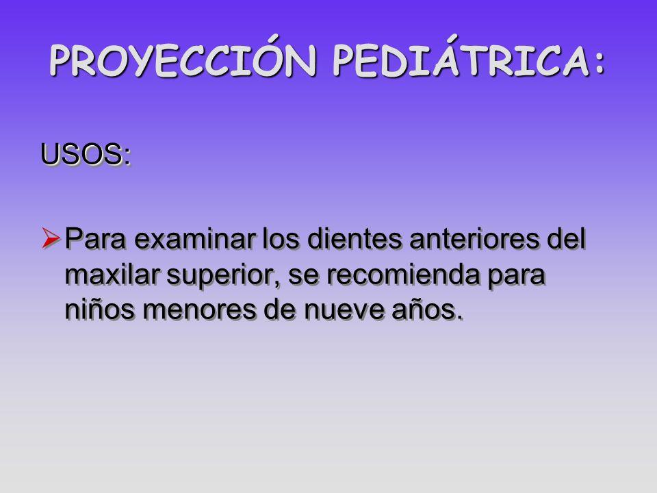 PROYECCIÓN PEDIÁTRICA: USOS: Para examinar los dientes anteriores del maxilar superior, se recomienda para niños menores de nueve años.USOS: