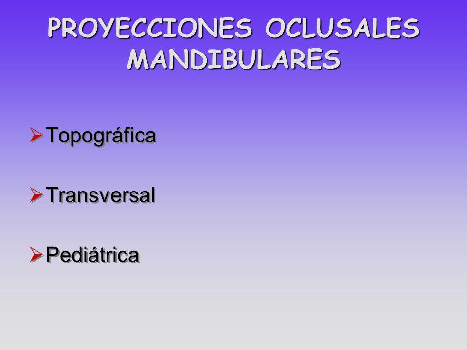 PROYECCIONES OCLUSALES MANDIBULARES Topográfica Transversal Pediátrica Topográfica Transversal Pediátrica