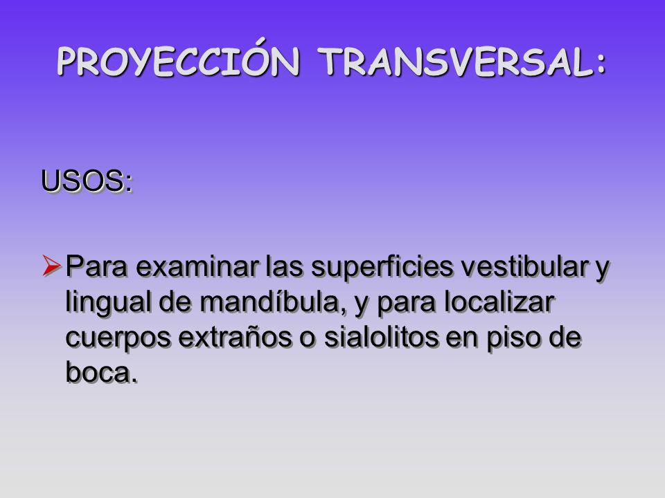 PROYECCIÓN TRANSVERSAL: USOS: Para examinar las superficies vestibular y lingual de mandíbula, y para localizar cuerpos extraños o sialolitos en piso