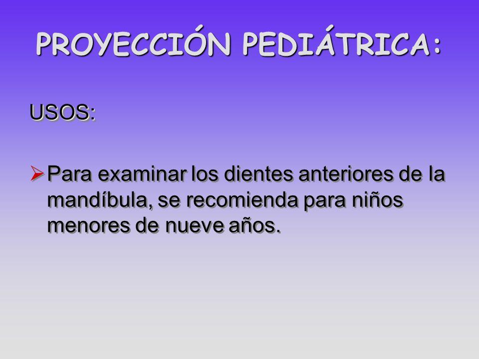 PROYECCIÓN PEDIÁTRICA: USOS: Para examinar los dientes anteriores de la mandíbula, se recomienda para niños menores de nueve años.USOS: