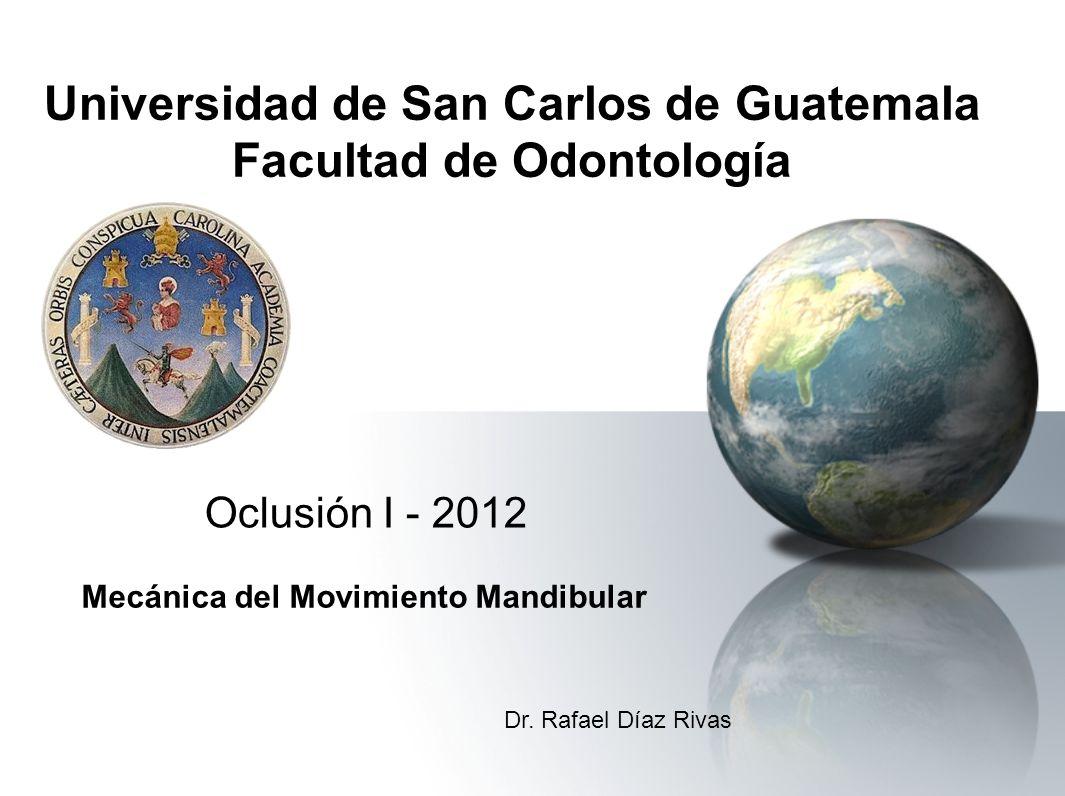 Universidad de San Carlos de Guatemala Facultad de Odontología Oclusión I - 2012 Mecánica del Movimiento Mandibular Dr. Rafael Díaz Rivas