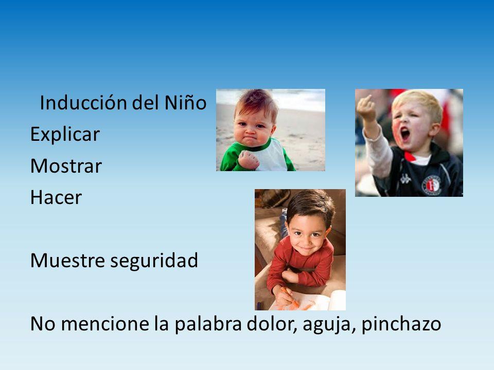 Inducción del Niño Explicar Mostrar Hacer Muestre seguridad No mencione la palabra dolor, aguja, pinchazo