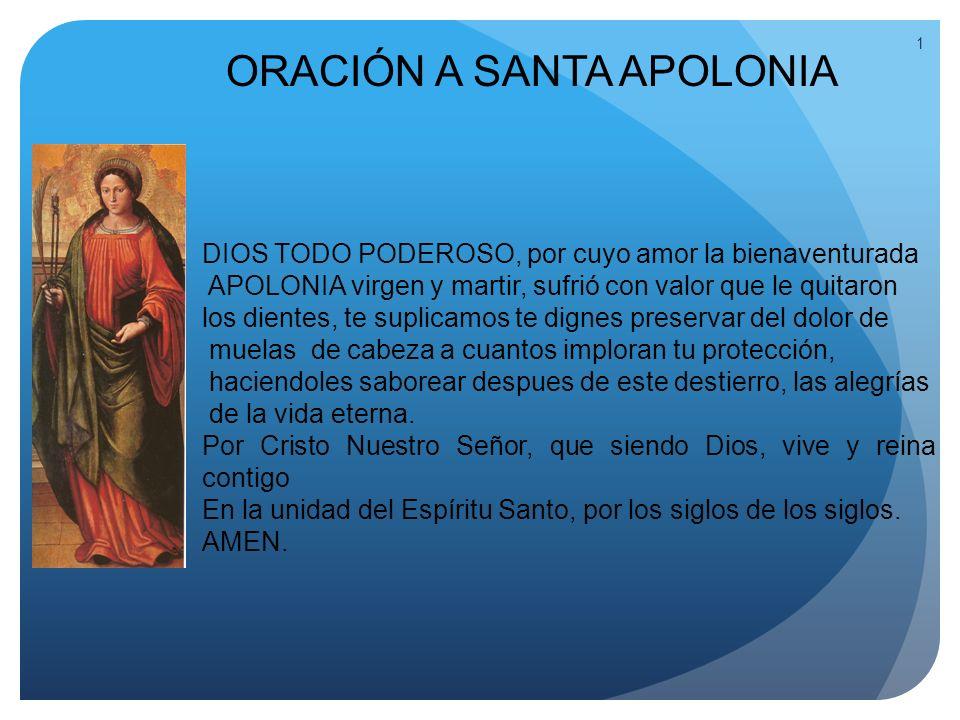 1 ORACIÓN A SANTA APOLONIA DIOS TODO PODEROSO, por cuyo amor la bienaventurada APOLONIA virgen y martir, sufrió con valor que le quitaron los dientes,
