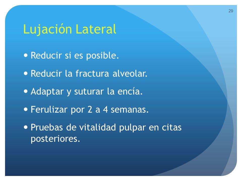 Lujación Lateral Reducir si es posible. Reducir la fractura alveolar. Adaptar y suturar la encía. Ferulizar por 2 a 4 semanas. Pruebas de vitalidad pu