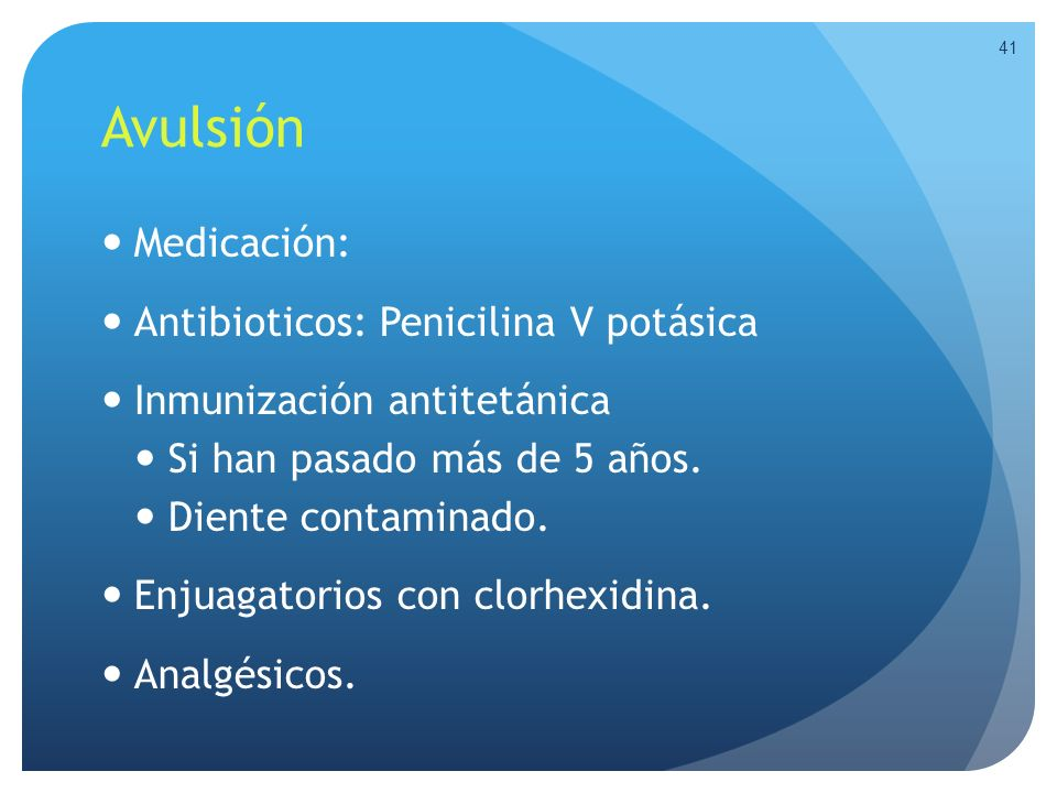 Avulsión Medicación: Antibioticos: Penicilina V potásica Inmunización antitetánica Si han pasado más de 5 años. Diente contaminado. Enjuagatorios con