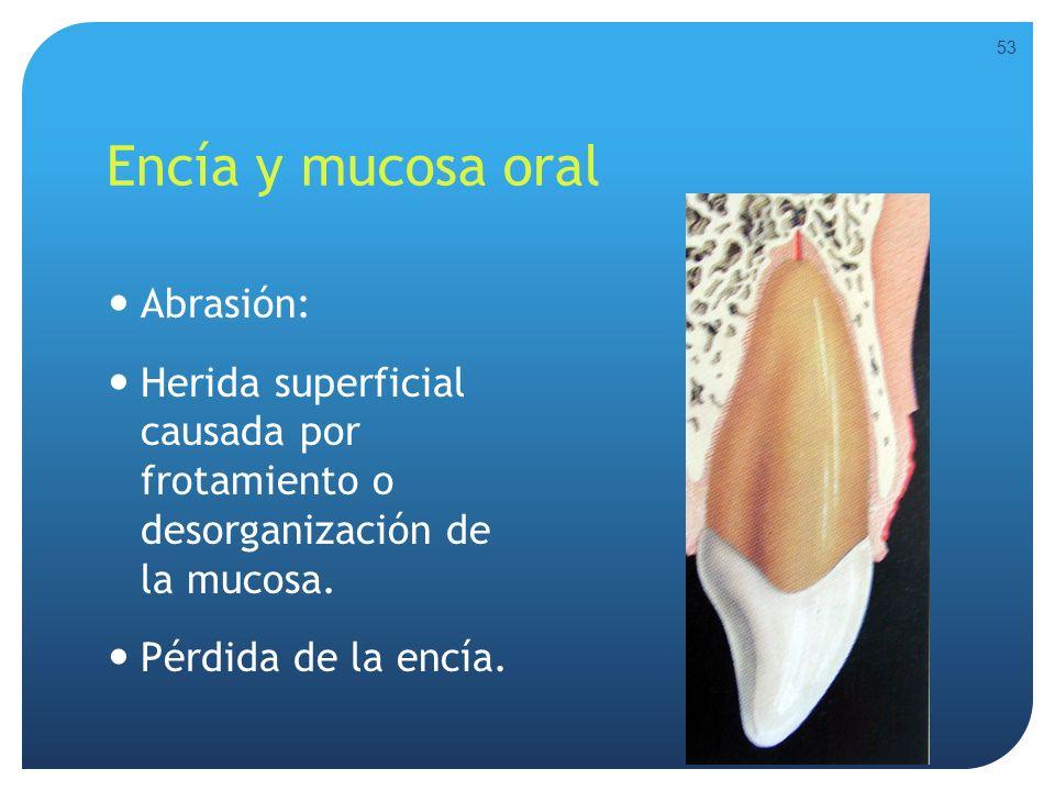 Encía y mucosa oral Abrasión: Herida superficial causada por frotamiento o desorganización de la mucosa. Pérdida de la encía. 53