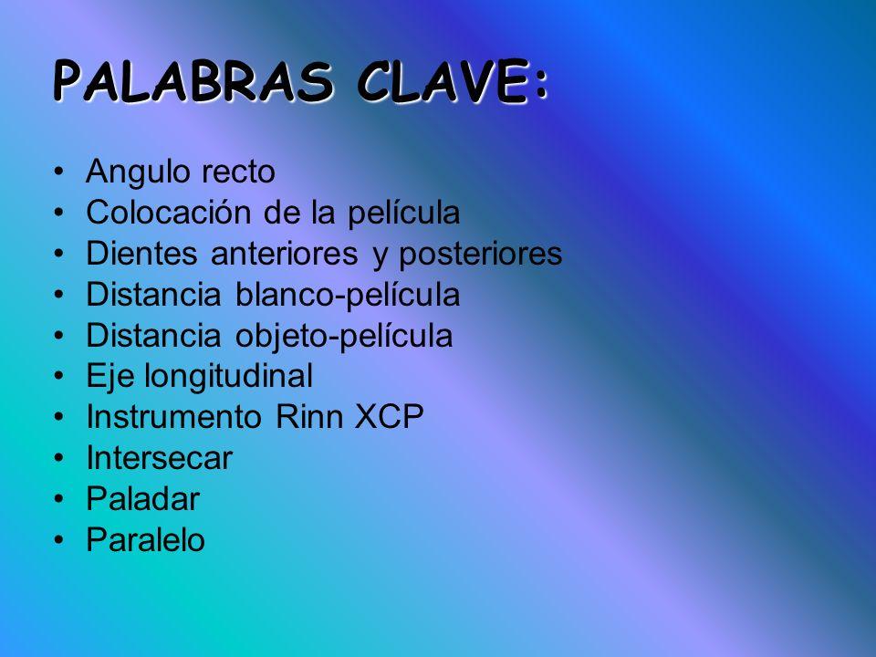 PALABRAS CLAVE: Angulo recto Colocación de la película Dientes anteriores y posteriores Distancia blanco-película Distancia objeto-película Eje longit