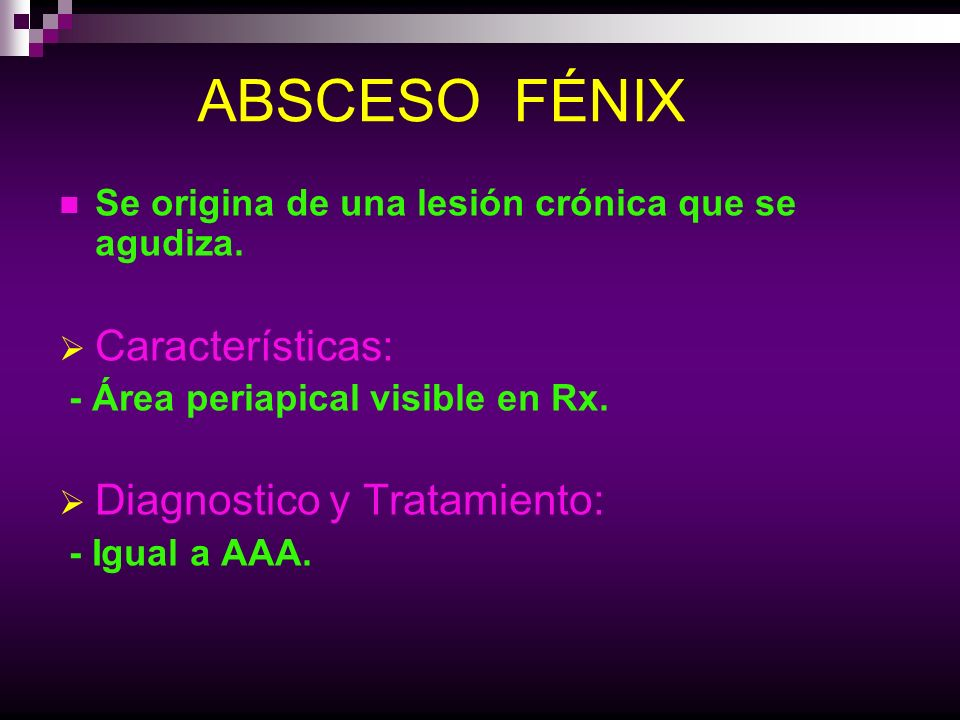 ABSCESO FÉNIX Se origina de una lesión crónica que se agudiza. Características: - Área periapical visible en Rx. Diagnostico y Tratamiento: - Igual a